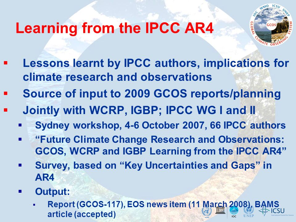 Learning from the IPCC AR4 Lessons learnt by IPCC authors, implications for climate research and observations Source of input to 2009 GCOS reports/planning Jointly with WCRP, IGBP; IPCC WG I and II Sydney workshop, 4-6 October 2007, 66 IPCC authors Future Climate Change Research and Observations: GCOS, WCRP and IGBP Learning from the IPCC AR4 Survey, based on Key Uncertainties and Gaps in AR4 Output: Report (GCOS-117), EOS news item (11 March 2008), BAMS article (accepted)