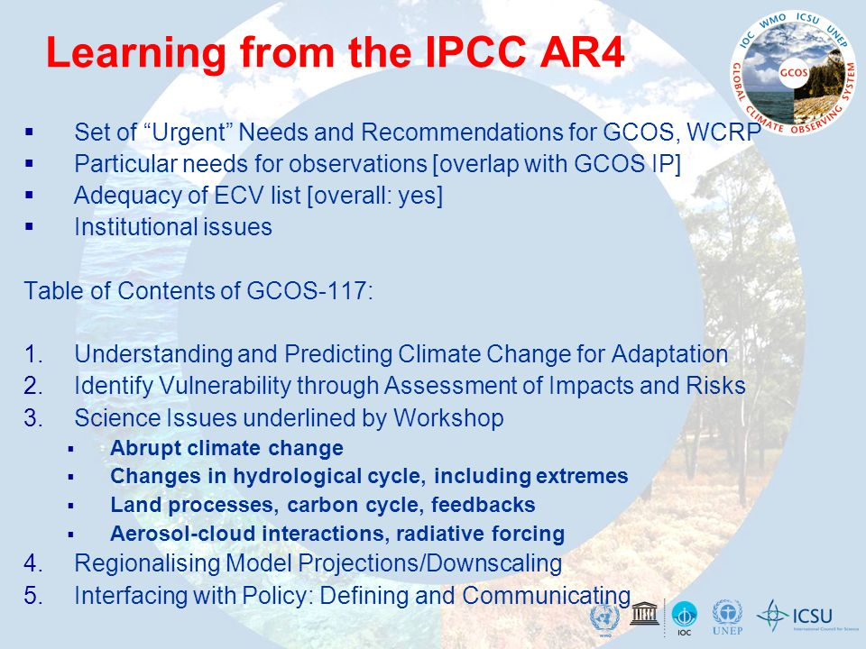 GCOS-WCRP-IGBP Sydney Workshop: Urgent Needs include Identification of regions where society is most vulnerable to climate change (climate hot spots); Identification of thresholds beyond which potentially dangerous changes (to society) will occur (climate tipping points) An authoritative set of information at the scales relevant for adaptation policy; Better understanding of ice-sheet dynamics; Impacts, adaptation and vulnerability communities needs for research and observations, and addressing these needs based on current capabilities and prospects; Better regional information on past and future climate change; Methodologies to define, determine and communicate uncertainties and limitations in regional observations and model products in a context-sensitive manner; Quantification of radiative forcing due to aerosols and clouds by comprehensive model-model and model-observation comparisons; Better understanding of the hydrological cycle, especially convection and precipitation processes; Ensuring sustained observations of the oceans and the land surface; Continuity of key satellite missions for climate; Ensuring analysis, reanalysis and reprocessing of all climate data, with attention to observing system changes.