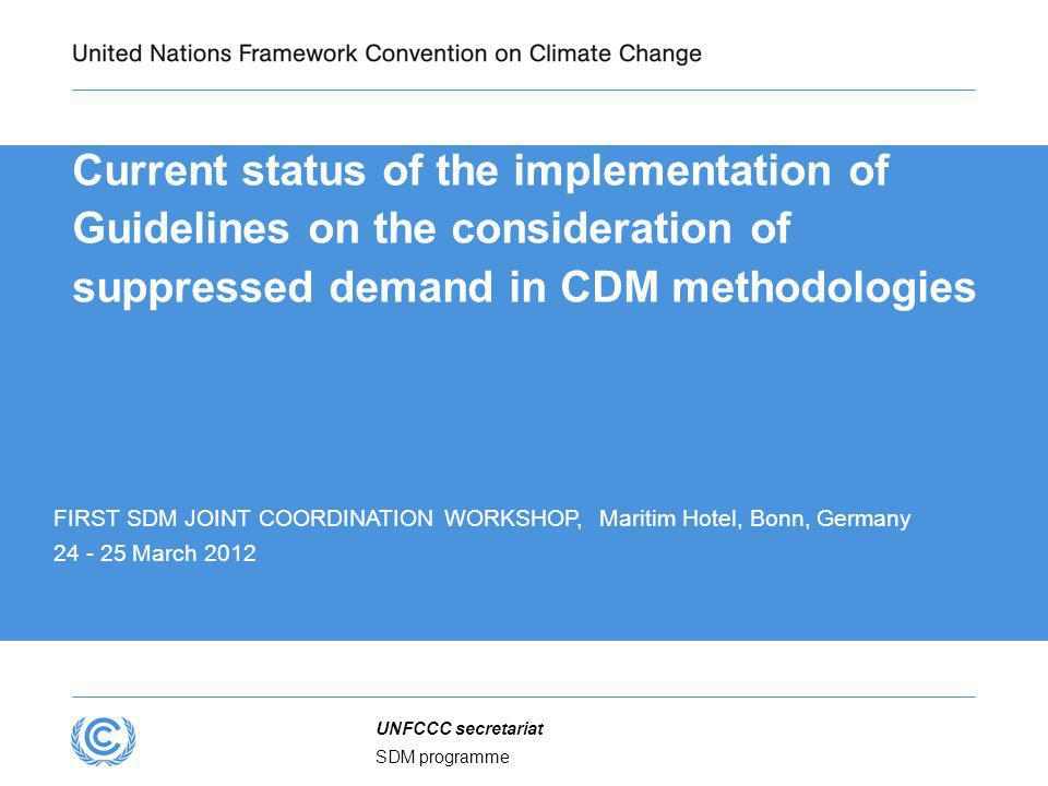 SDM programme UNFCCC secretariat Current status of the implementation of Guidelines on the consideration of suppressed demand in CDM methodologies FIRST SDM JOINT COORDINATION WORKSHOP, Maritim Hotel, Bonn, Germany 24 - 25 March 2012