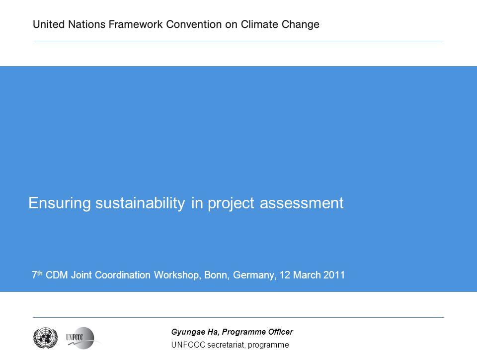 UNFCCC secretariat, programme Gyungae Ha, Programme Officer Ensuring sustainability in project assessment 7 th CDM Joint Coordination Workshop, Bonn, Germany, 12 March 2011