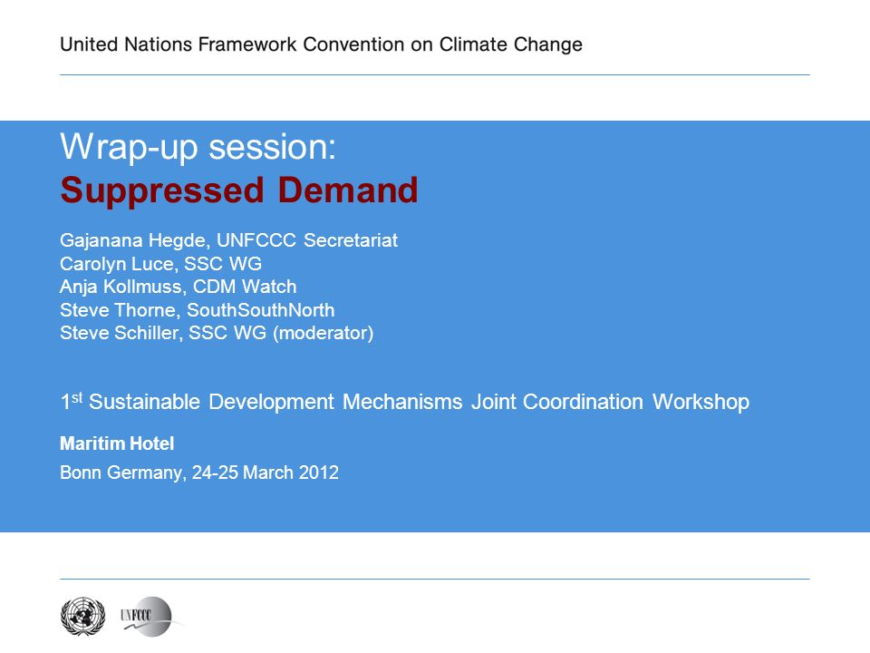Wrap-up session: Suppressed Demand Gajanana Hegde, UNFCCC Secretariat Carolyn Luce, SSC WG Anja Kollmuss, CDM Watch Steve Thorne, SouthSouthNorth Steve Schiller, SSC WG (moderator) 1 st Sustainable Development Mechanisms Joint Coordination Workshop Maritim Hotel Bonn Germany, March 2012