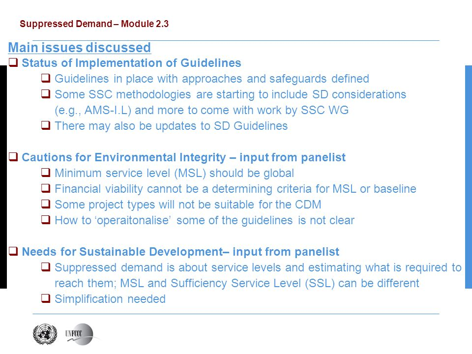 Suppressed Demand – Module 2.3 Main issues discussed Status of Implementation of Guidelines Guidelines in place with approaches and safeguards defined Some SSC methodologies are starting to include SD considerations (e.g., AMS-I.L) and more to come with work by SSC WG There may also be updates to SD Guidelines Cautions for Environmental Integrity – input from panelist Minimum service level (MSL) should be global Financial viability cannot be a determining criteria for MSL or baseline Some project types will not be suitable for the CDM How to operaitonalise some of the guidelines is not clear Needs for Sustainable Development– input from panelist Suppressed demand is about service levels and estimating what is required to reach them; MSL and Sufficiency Service Level (SSL) can be different Simplification needed