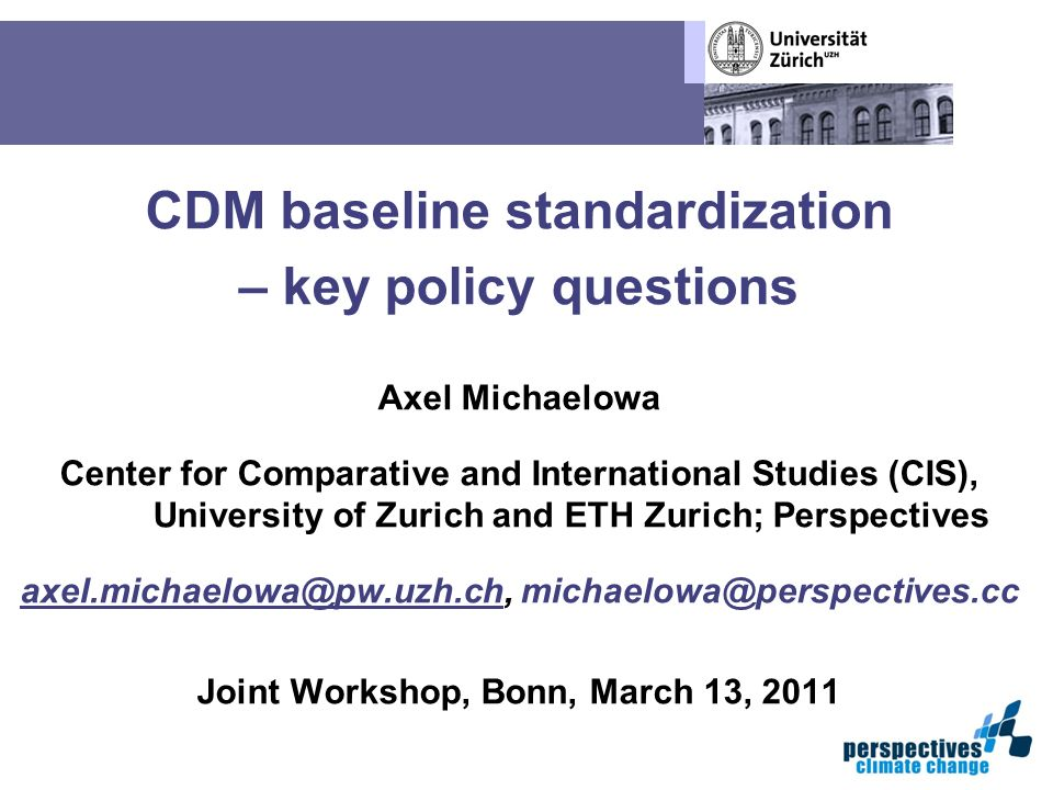 CDM baseline standardization – key policy questions Axel Michaelowa Center for Comparative and International Studies (CIS), University of Zurich and ETH Zurich; Perspectives axel.michaelowa@pw.uzh.chaxel.michaelowa@pw.uzh.ch, michaelowa@perspectives.cc Joint Workshop, Bonn, March 13, 2011