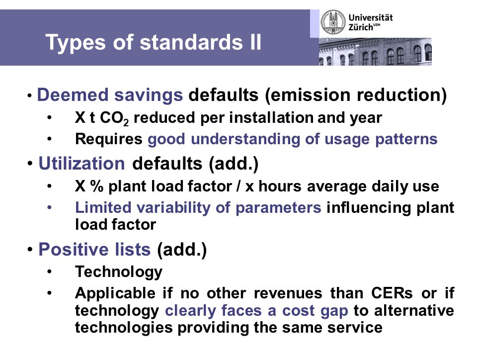 Types of standards II Deemed savings defaults (emission reduction) X t CO 2 reduced per installation and year Requires good understanding of usage patterns Utilization defaults (add.) X % plant load factor / x hours average daily use Limited variability of parameters influencing plant load factor Positive lists (add.) Technology Applicable if no other revenues than CERs or if technology clearly faces a cost gap to alternative technologies providing the same service