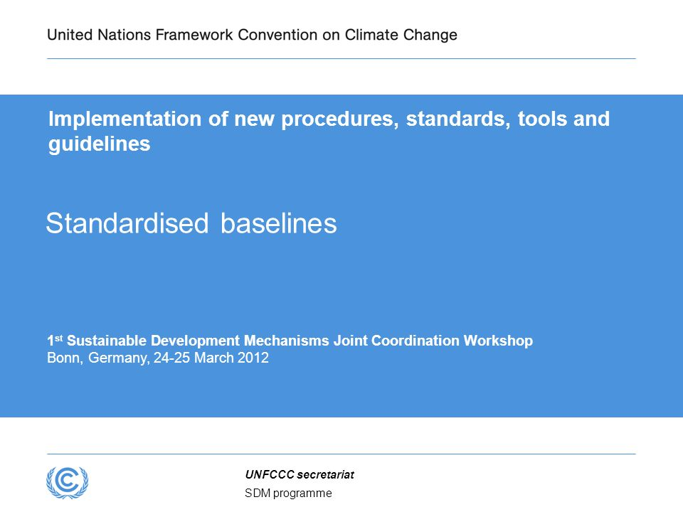 SDM programme UNFCCC secretariat Implementation of new procedures, standards, tools and guidelines 1 st Sustainable Development Mechanisms Joint Coordination Workshop Bonn, Germany, 24-25 March 2012 Standardised baselines