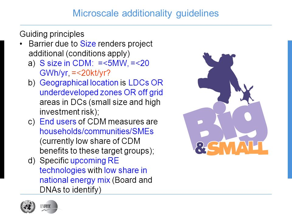 Microscale additionality guidelines Guiding principles Barrier due to Size renders project additional (conditions apply) a)S size in CDM: =<5MW, =<20 GWh/yr, =<20kt/yr.