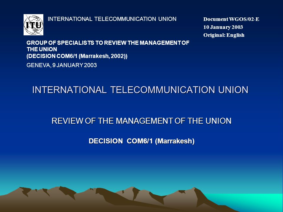 INTERNATIONAL TELECOMMUNICATION UNION REVIEW OF THE MANAGEMENT OF THE UNION DECISION COM6/1 (Marrakesh) INTERNATIONAL TELECOMMUNICATION UNION GROUP OF SPECIALISTS TO REVIEW THE MANAGEMENT OF THE UNION (DECISION COM6/1 (Marrakesh, 2002)) Document WGOS/02-E 10 January 2003 Original: English GENEVA, 9 JANUARY 2003