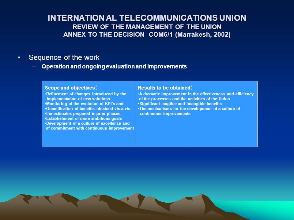 INTERNATION AL TELECOMMUNICATIONS UNION REVIEW OF THE MANAGEMENT OF THE UNION ANNEX TO THE DECISION COM6/1 (Marrakesh, 2002) Sequence of the work –Operation and ongoing evaluation and improvements Scope and objectives : Refinement of changes introduced by the implementation of new solutions Monitoring of the evolution of KPIs and Quantification of benefits obtained vis-a-vis the estimates prepared in prior phases Establishment of more ambitious goals Development of a culture of excellence and of commitment with continuous improvement Results to be obtained : A dramatic improvement in the effectiveness and efficiency of the processes and the activities of the Union Significant tangible and intangible benefits The mechanisms for the development of a culture of continuous improvements