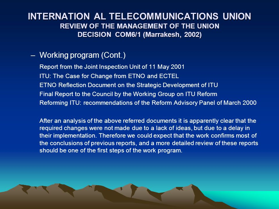 INTERNATION AL TELECOMMUNICATIONS UNION REVIEW OF THE MANAGEMENT OF THE UNION DECISION COM6/1 (Marrakesh, 2002) –Working program (Cont.) Report from the Joint Inspection Unit of 11 May 2001 ITU: The Case for Change from ETNO and ECTEL ETNO Reflection Document on the Strategic Development of ITU Final Report to the Council by the Working Group on ITU Reform Reforming ITU: recommendations of the Reform Advisory Panel of March 2000 After an analysis of the above referred documents it is apparently clear that the required changes were not made due to a lack of ideas, but due to a delay in their implementation.