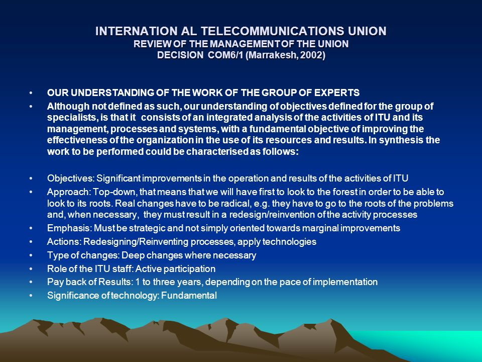 INTERNATION AL TELECOMMUNICATIONS UNION REVIEW OF THE MANAGEMENT OF THE UNION DECISION COM6/1 (Marrakesh, 2002) OUR UNDERSTANDING OF THE WORK OF THE GROUP OF EXPERTS Although not defined as such, our understanding of objectives defined for the group of specialists, is that it consists of an integrated analysis of the activities of ITU and its management, processes and systems, with a fundamental objective of improving the effectiveness of the organization in the use of its resources and results.