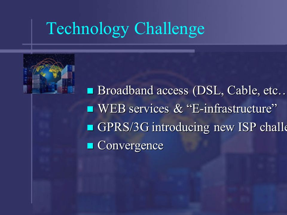 Technology Challenge Broadband access (DSL, Cable, etc…) Broadband access (DSL, Cable, etc…) WEB services & E-infrastructure WEB services & E-infrastructure GPRS/3G introducing new ISP challenge GPRS/3G introducing new ISP challenge Convergence Convergence
