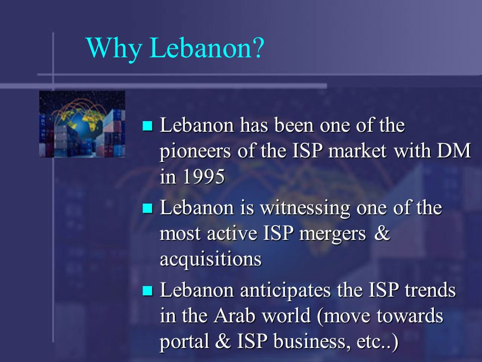 Why Lebanon? Lebanon has been one of the pioneers of the ISP market with DM in 1995 Lebanon has been one of the pioneers of the ISP market with DM in