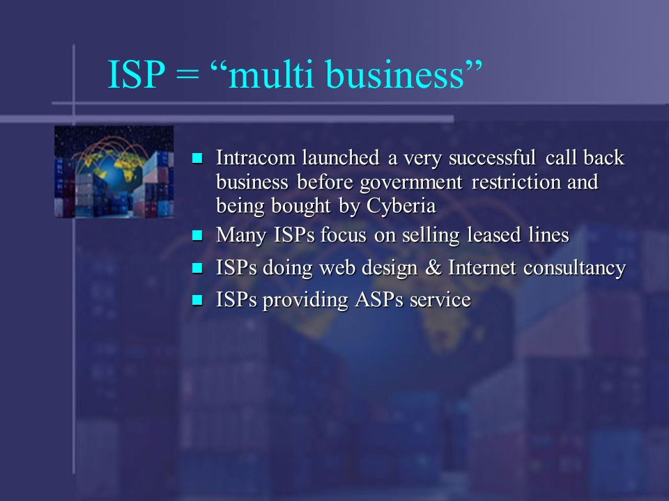 ISP = multi business Intracom launched a very successful call back business before government restriction and being bought by Cyberia Intracom launched a very successful call back business before government restriction and being bought by Cyberia Many ISPs focus on selling leased lines Many ISPs focus on selling leased lines ISPs doing web design & Internet consultancy ISPs doing web design & Internet consultancy ISPs providing ASPs service ISPs providing ASPs service