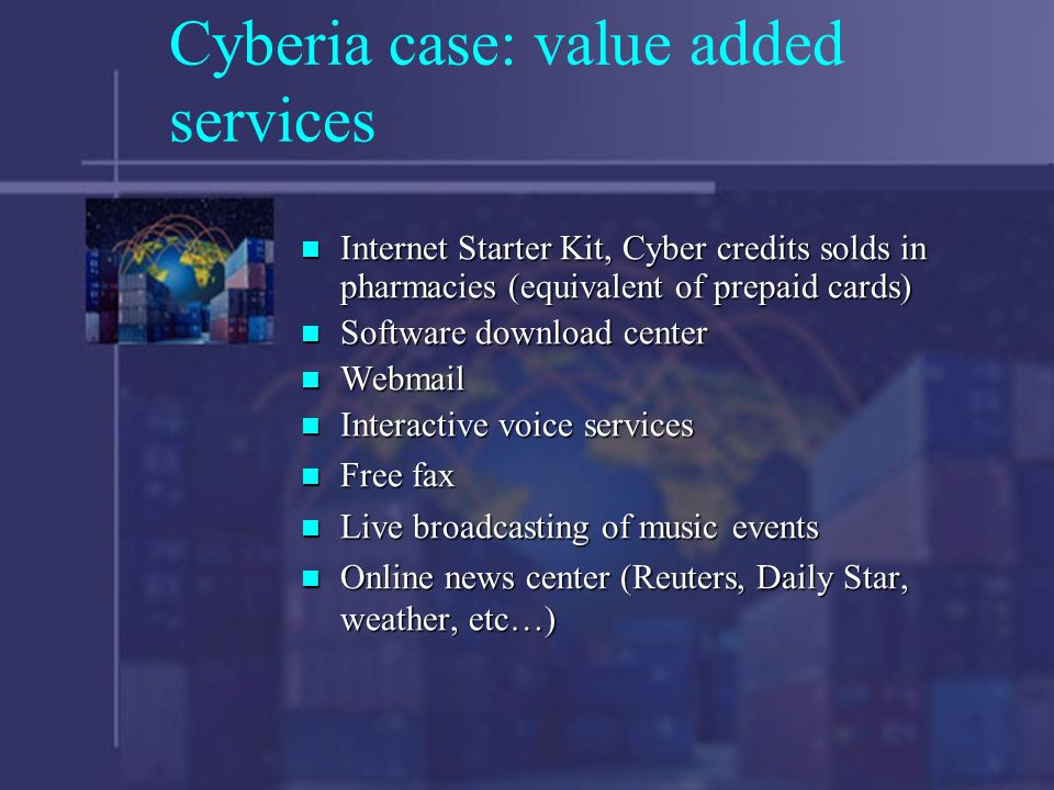 Cyberia case: value added services Internet Starter Kit, Cyber credits solds in pharmacies (equivalent of prepaid cards) Internet Starter Kit, Cyber credits solds in pharmacies (equivalent of prepaid cards) Software download center Software download center Webmail Webmail Interactive voice services Interactive voice services Free fax Free fax Live broadcasting of music events Live broadcasting of music events Online news center (Reuters, Daily Star, weather, etc…) Online news center (Reuters, Daily Star, weather, etc…)