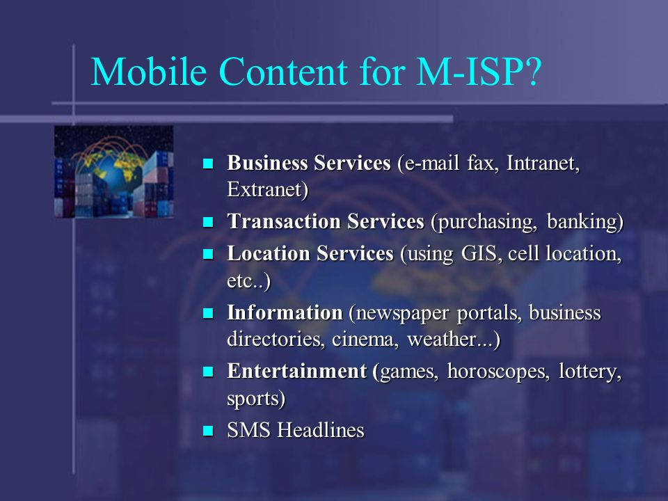 Mobile Content for M-ISP? Business Services (e-mail fax, Intranet, Extranet) Business Services (e-mail fax, Intranet, Extranet) Transaction Services (