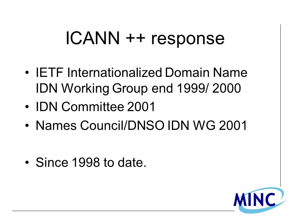 ICANN ++ response IETF Internationalized Domain Name IDN Working Group end 1999/ 2000 IDN Committee 2001 Names Council/DNSO IDN WG 2001 Since 1998 to