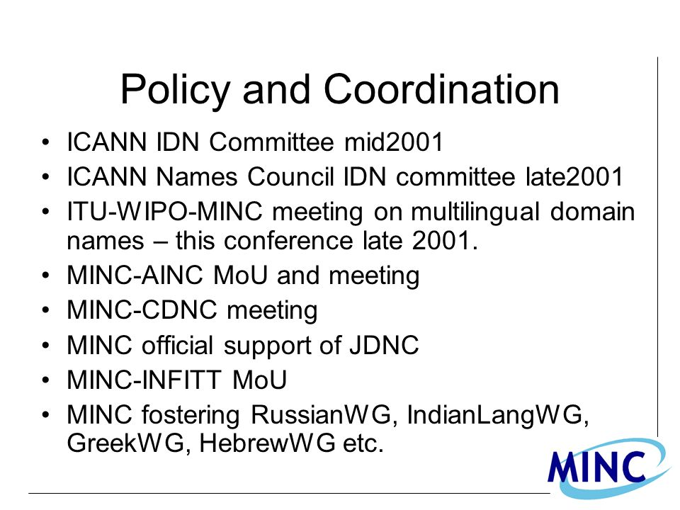 Policy and Coordination ICANN IDN Committee mid2001 ICANN Names Council IDN committee late2001 ITU-WIPO-MINC meeting on multilingual domain names – this conference late 2001.