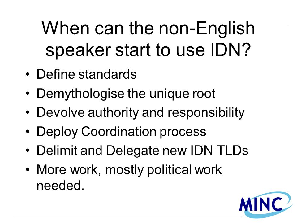 When can the non-English speaker start to use IDN? Define standards Demythologise the unique root Devolve authority and responsibility Deploy Coordina