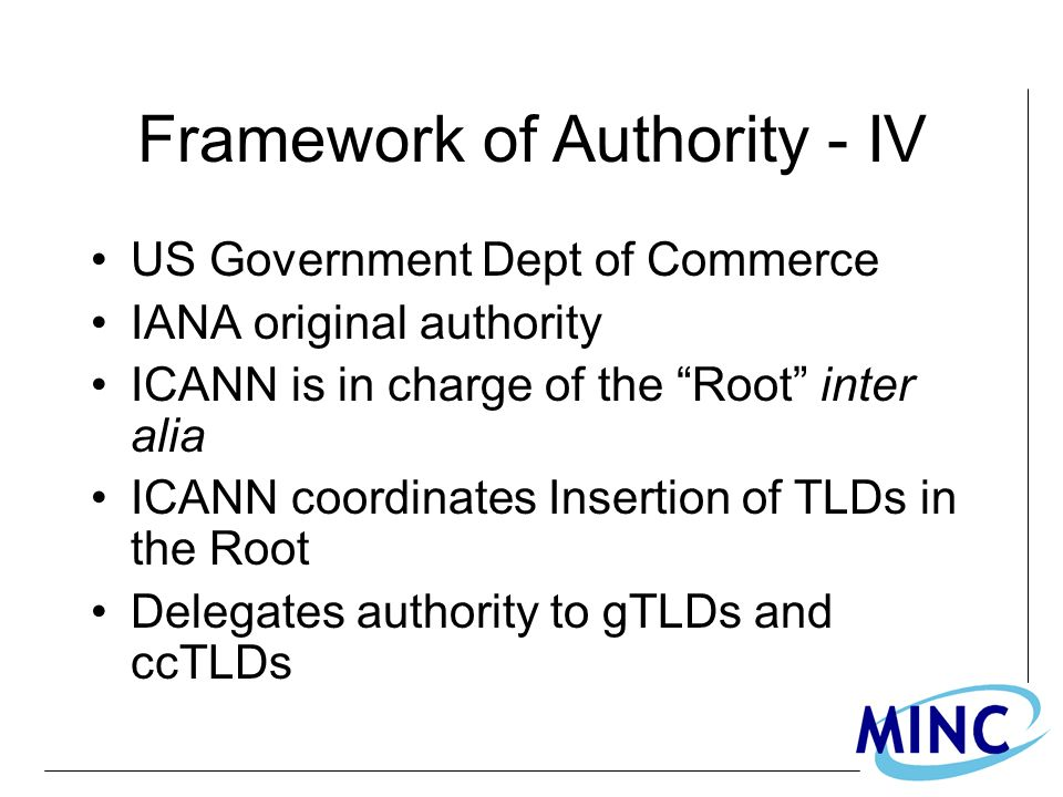 Framework of Authority - IV US Government Dept of Commerce IANA original authority ICANN is in charge of the Root inter alia ICANN coordinates Insertion of TLDs in the Root Delegates authority to gTLDs and ccTLDs