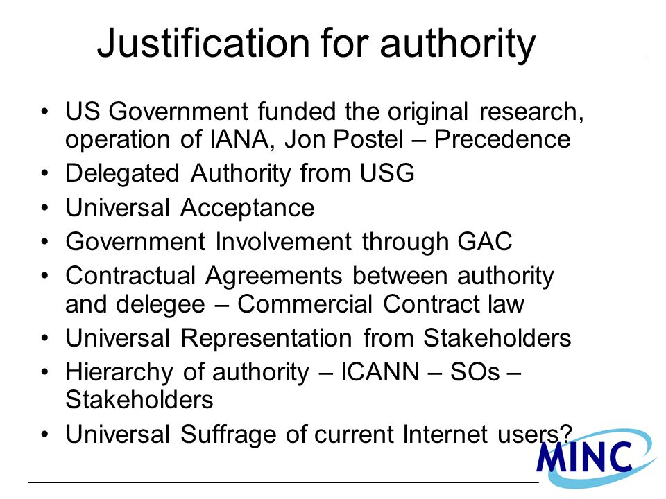 Justification for authority US Government funded the original research, operation of IANA, Jon Postel – Precedence Delegated Authority from USG Universal Acceptance Government Involvement through GAC Contractual Agreements between authority and delegee – Commercial Contract law Universal Representation from Stakeholders Hierarchy of authority – ICANN – SOs – Stakeholders Universal Suffrage of current Internet users