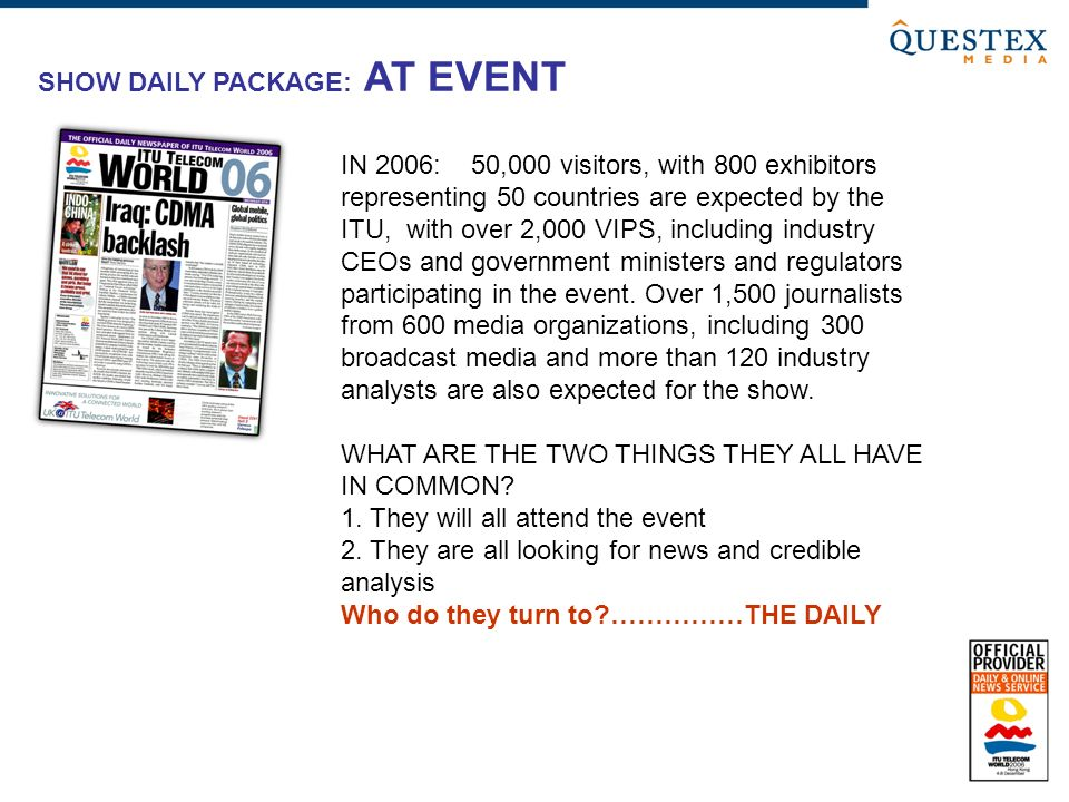 SHOW DAILY PACKAGE: AT EVENT IN 2006: 50,000 visitors, with 800 exhibitors representing 50 countries are expected by the ITU, with over 2,000 VIPS, in