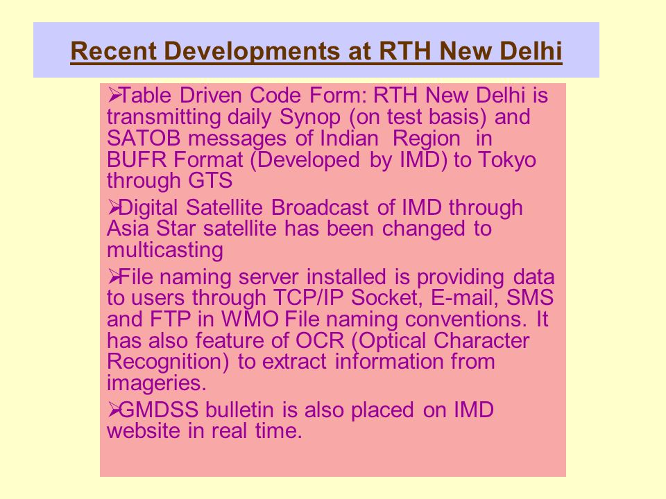Recent Developments at RTH New Delhi Table Driven Code Form: RTH New Delhi is transmitting daily Synop (on test basis) and SATOB messages of Indian Region in BUFR Format (Developed by IMD) to Tokyo through GTS Digital Satellite Broadcast of IMD through Asia Star satellite has been changed to multicasting File naming server installed is providing data to users through TCP/IP Socket, E-mail, SMS and FTP in WMO File naming conventions.