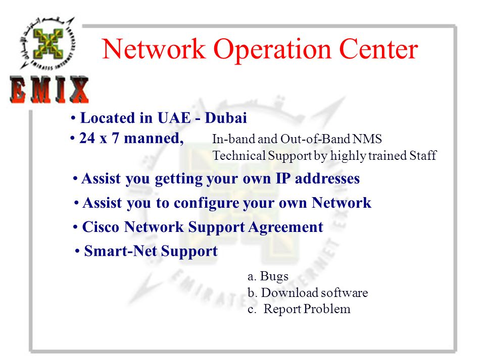 Network Operation Center Located in UAE - Dubai a. Bugs b. Download software c. Report Problem In-band and Out-of-Band NMS Technical Support by highly