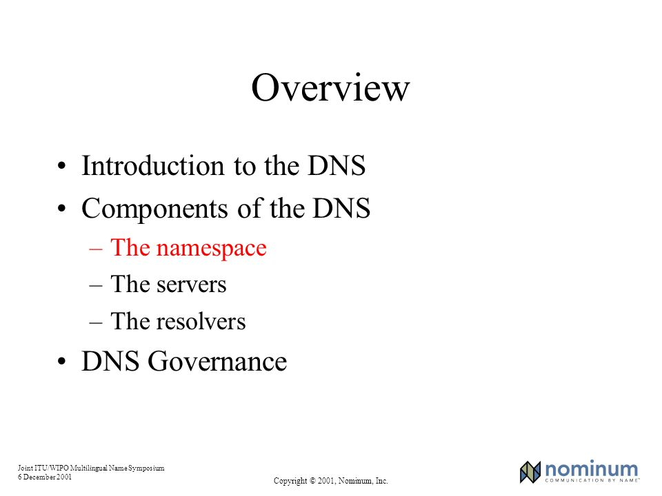 Joint ITU/WIPO Multilingual Name Symposium 6 December 2001 Copyright © 2001, Nominum, Inc. Overview Introduction to the DNS Components of the DNS –The