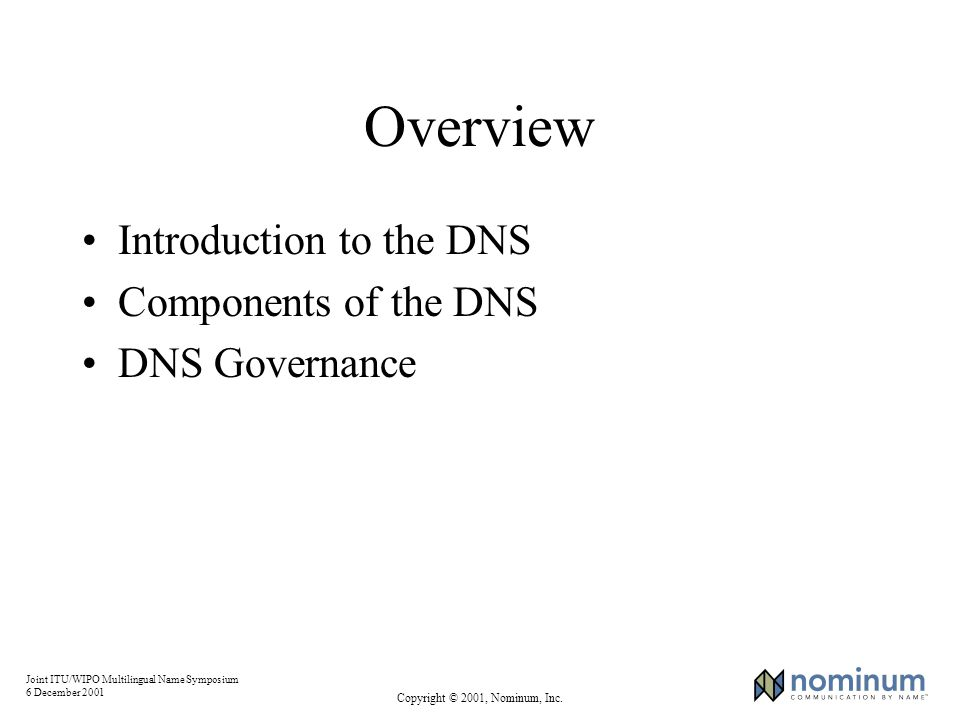 Joint ITU/WIPO Multilingual Name Symposium 6 December 2001 Copyright © 2001, Nominum, Inc. Overview Introduction to the DNS Components of the DNS DNS