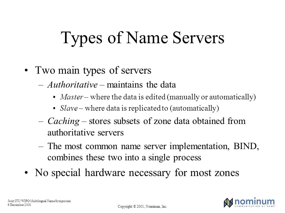 Joint ITU/WIPO Multilingual Name Symposium 6 December 2001 Copyright © 2001, Nominum, Inc. Types of Name Servers Two main types of servers –Authoritat