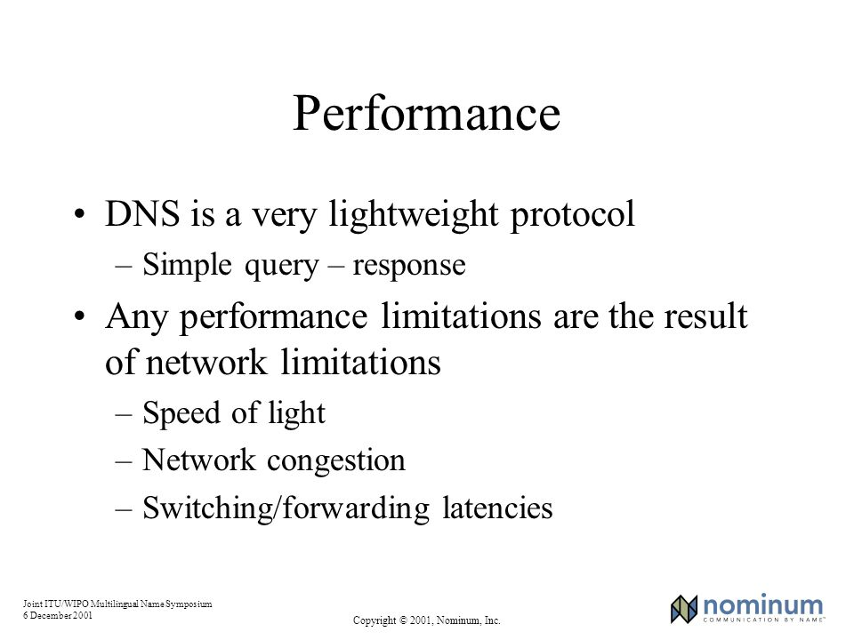 Joint ITU/WIPO Multilingual Name Symposium 6 December 2001 Copyright © 2001, Nominum, Inc. Performance DNS is a very lightweight protocol –Simple quer