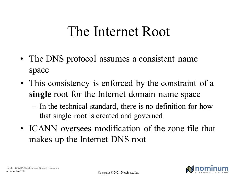 Joint ITU/WIPO Multilingual Name Symposium 6 December 2001 Copyright © 2001, Nominum, Inc. The Internet Root The DNS protocol assumes a consistent nam