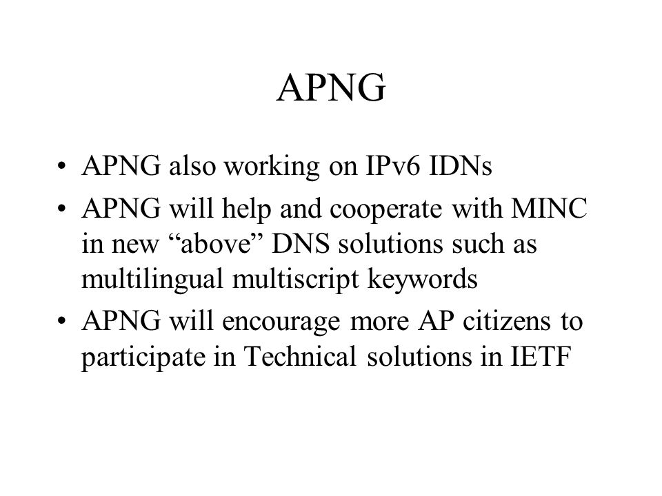 APNG APNG also working on IPv6 IDNs APNG will help and cooperate with MINC in new above DNS solutions such as multilingual multiscript keywords APNG will encourage more AP citizens to participate in Technical solutions in IETF