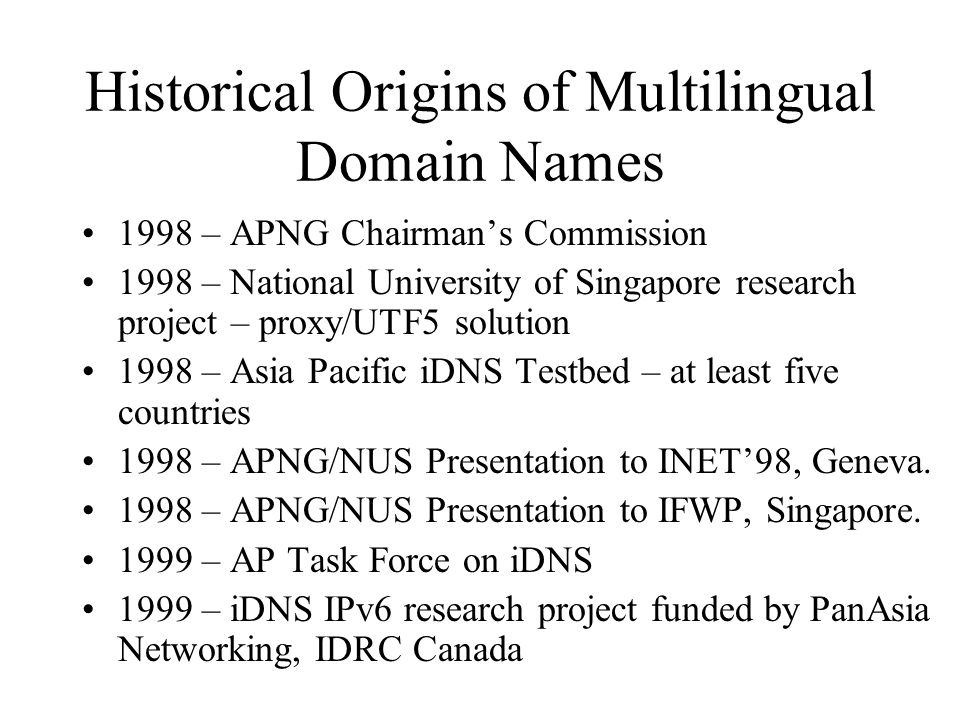 Historical Origins of Multilingual Domain Names 1998 – APNG Chairmans Commission 1998 – National University of Singapore research project – proxy/UTF5 solution 1998 – Asia Pacific iDNS Testbed – at least five countries 1998 – APNG/NUS Presentation to INET98, Geneva.