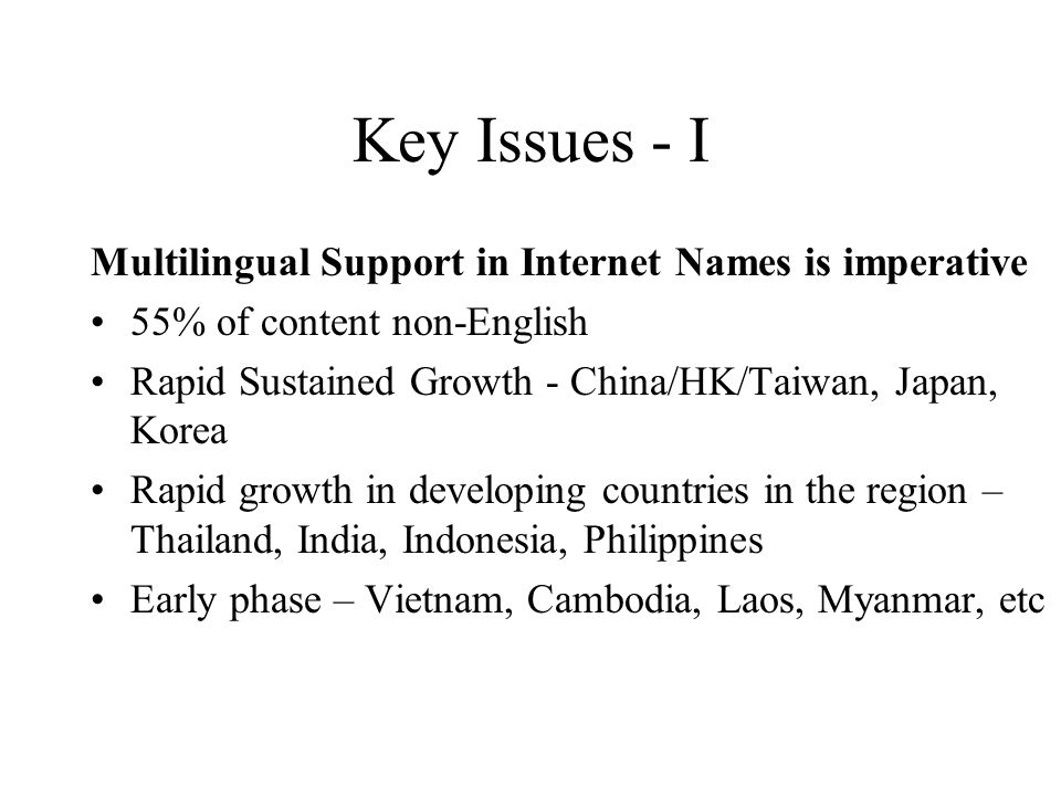 Key Issues - I Multilingual Support in Internet Names is imperative 55% of content non-English Rapid Sustained Growth - China/HK/Taiwan, Japan, Korea Rapid growth in developing countries in the region – Thailand, India, Indonesia, Philippines Early phase – Vietnam, Cambodia, Laos, Myanmar, etc