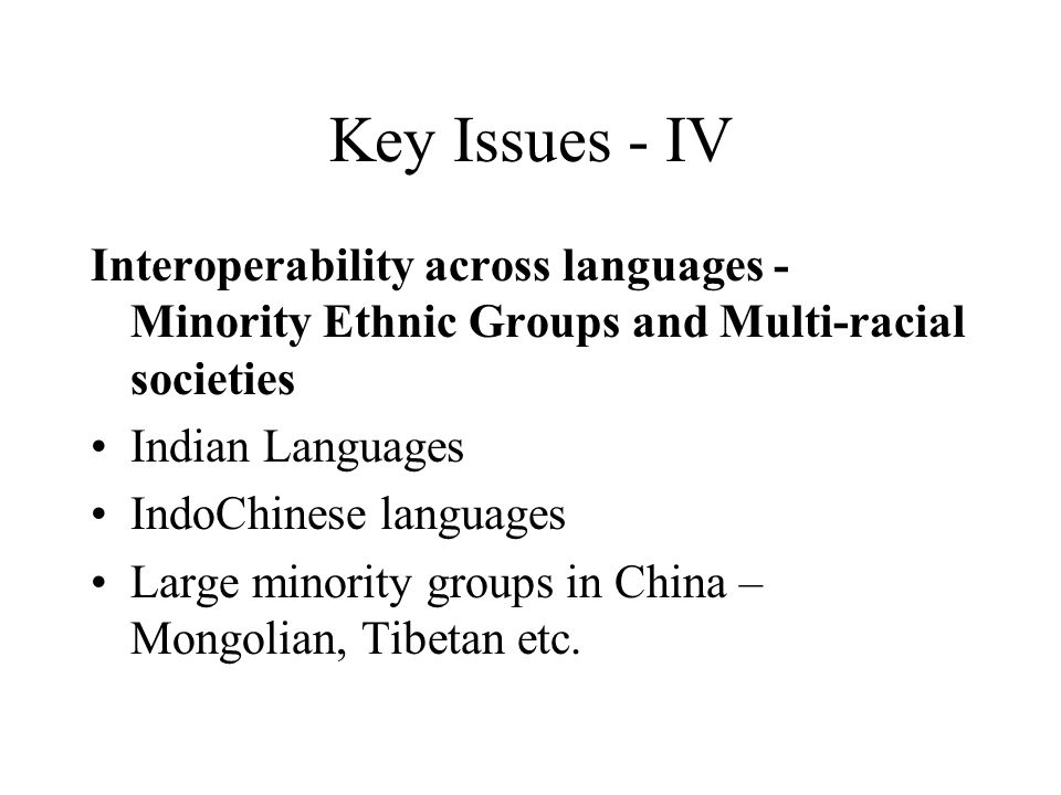 Key Issues - IV Interoperability across languages - Minority Ethnic Groups and Multi-racial societies Indian Languages IndoChinese languages Large minority groups in China – Mongolian, Tibetan etc.