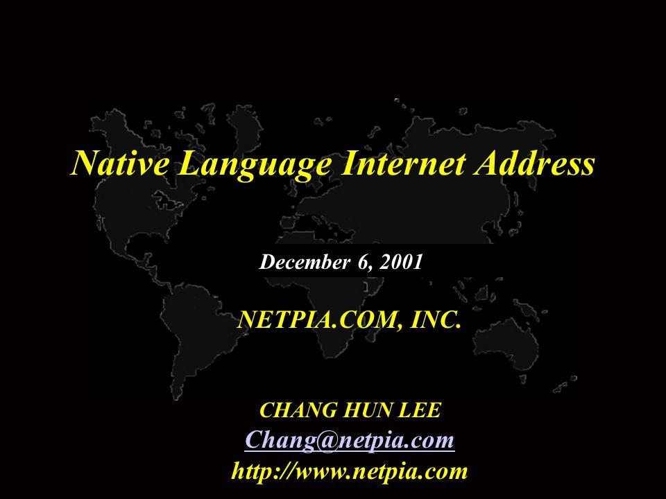 Native Language Internet Address NETPIA.COM, INC. CHANG HUN LEE Chang@netpia.com http://www.netpia.com December 6, 2001