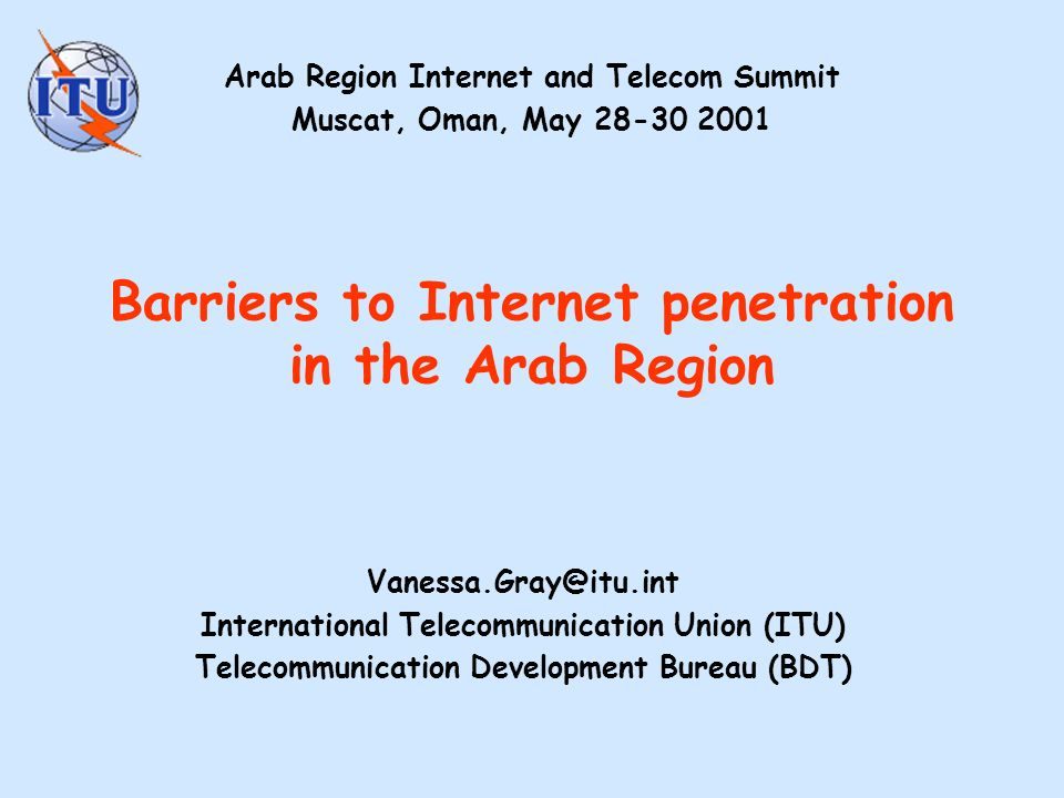 Barriers to Internet penetration in the Arab Region International Telecommunication Union (ITU) Telecommunication Development Bureau (BDT) Arab Region Internet and Telecom Summit Muscat, Oman, May