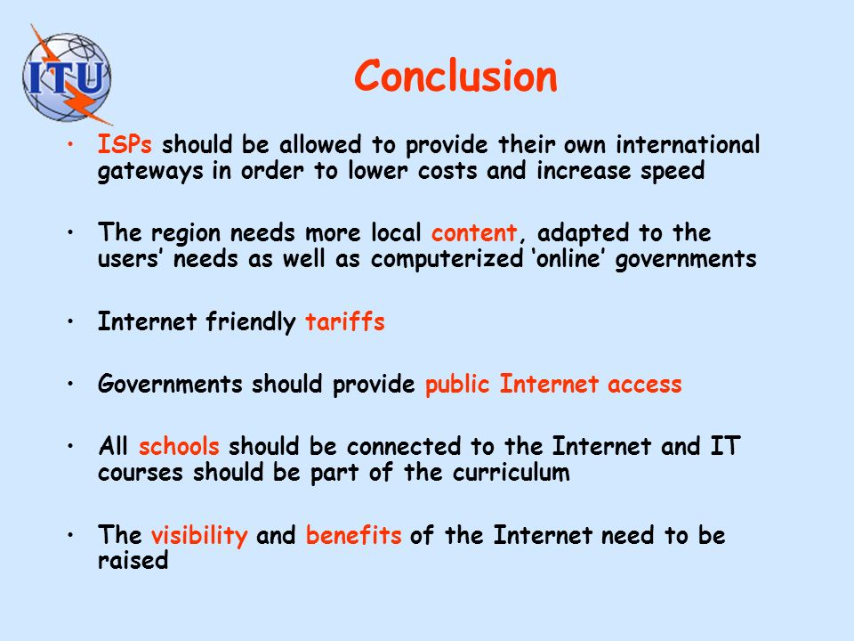 Conclusion ISPs should be allowed to provide their own international gateways in order to lower costs and increase speed The region needs more local content, adapted to the users needs as well as computerized online governments Internet friendly tariffs Governments should provide public Internet access All schools should be connected to the Internet and IT courses should be part of the curriculum The visibility and benefits of the Internet need to be raised
