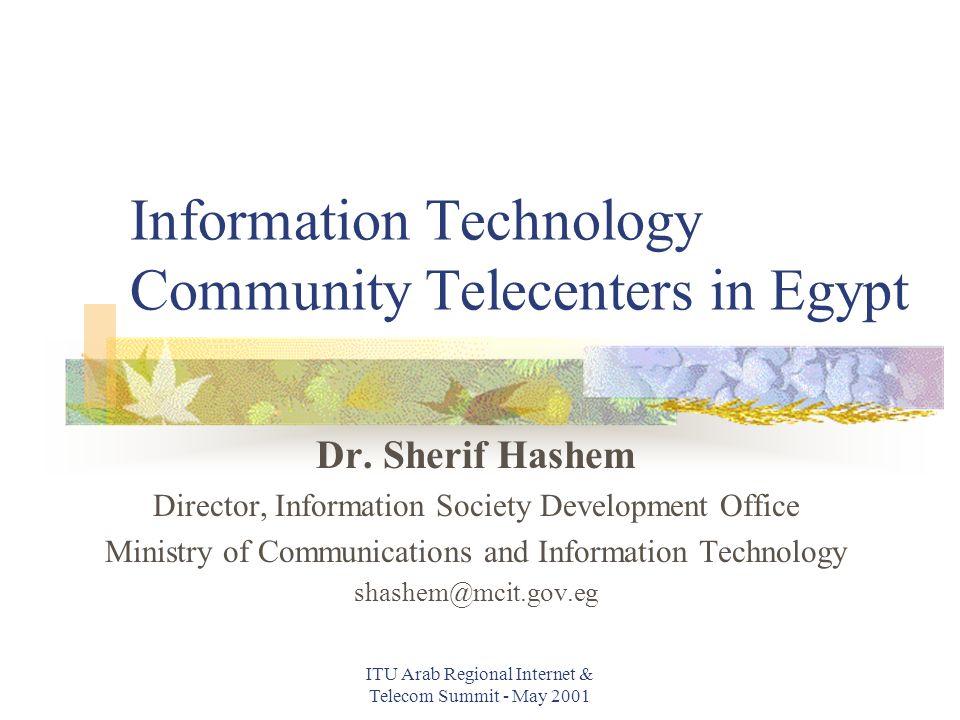 ITU Arab Regional Internet & Telecom Summit - May 2001 Information Technology Community Telecenters in Egypt Dr.