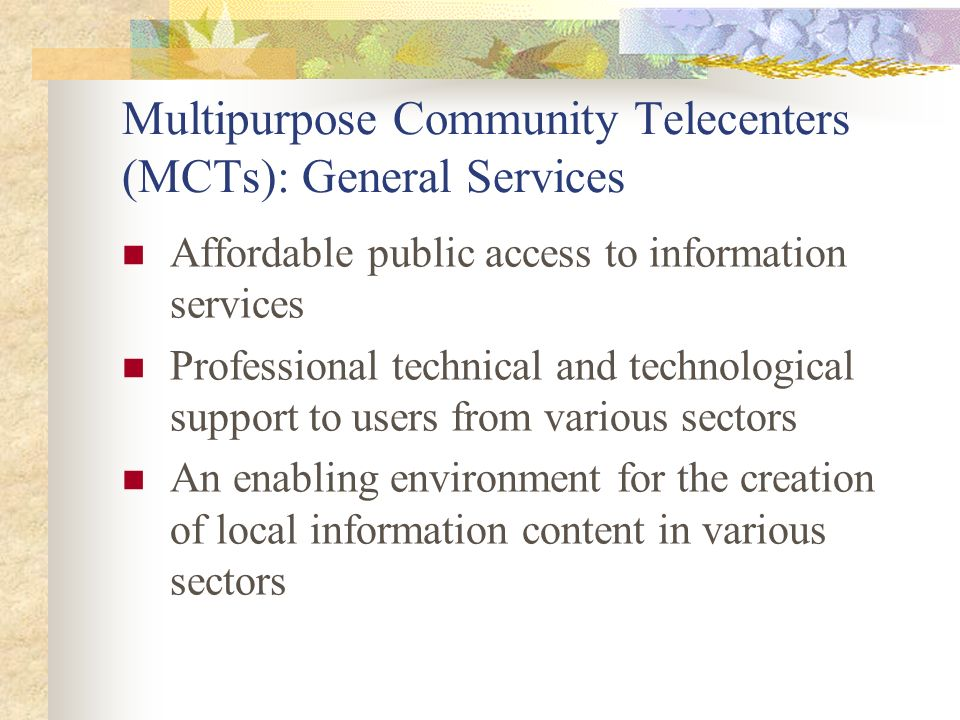 Multipurpose Community Telecenters (MCTs): General Services Affordable public access to information services Professional technical and technological support to users from various sectors An enabling environment for the creation of local information content in various sectors