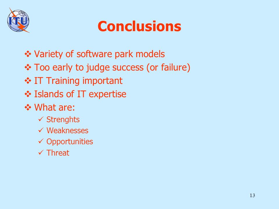 13 Conclusions Variety of software park models Too early to judge success (or failure) IT Training important Islands of IT expertise What are: Strengh