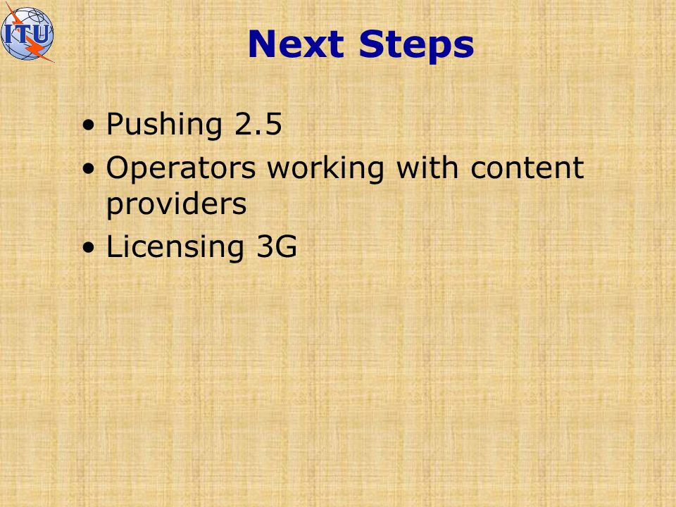 Next Steps Pushing 2.5 Operators working with content providers Licensing 3G