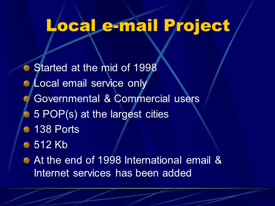 Local e-mail Project Started at the mid of 1998 Local email service only Governmental & Commercial users 5 POP(s) at the largest cities 138 Ports 512 Kb At the end of 1998 International email & Internet services has been added