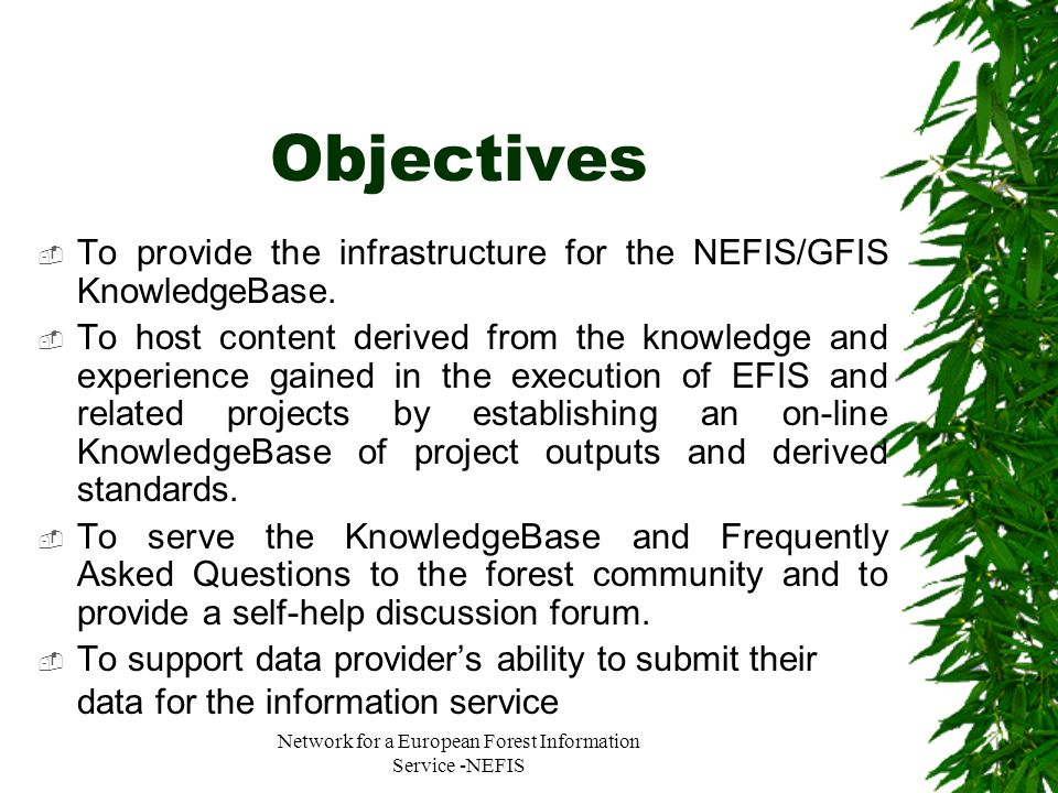 Network for a European Forest Information Service -NEFIS Objectives To provide the infrastructure for the NEFIS/GFIS KnowledgeBase. To host content de