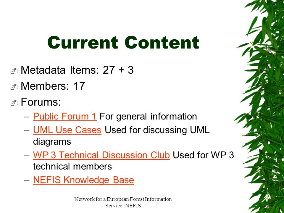 Network for a European Forest Information Service -NEFIS Current Content Metadata Items: 27 + 3 Members: 17 Forums: –Public Forum 1 For general inform