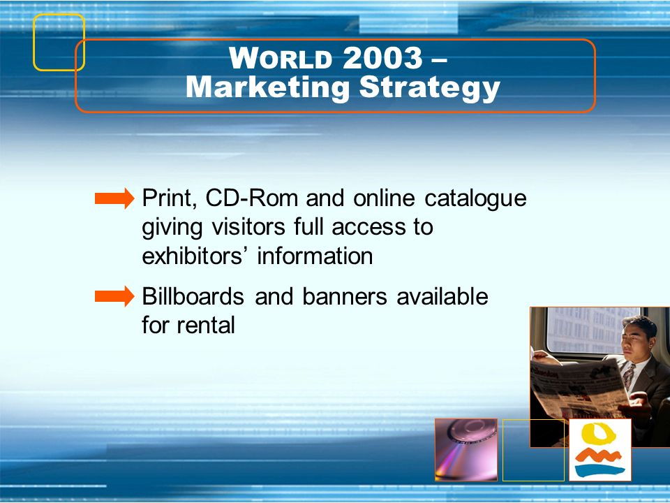 W ORLD 2003 – Marketing Strategy Print, CD-Rom and online catalogue giving visitors full access to exhibitors information Billboards and banners avail