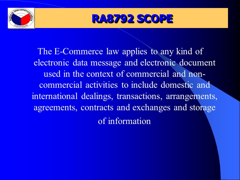 RA8792 SCOPE The E-Commerce law applies to any kind of electronic data message and electronic document used in the context of commercial and non- commercial activities to include domestic and international dealings, transactions, arrangements, agreements, contracts and exchanges and storage of information