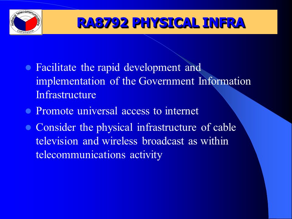 RA8792 PHYSICAL INFRA Facilitate the rapid development and implementation of the Government Information Infrastructure Promote universal access to internet Consider the physical infrastructure of cable television and wireless broadcast as within telecommunications activity