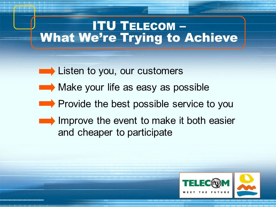 ITU T ELECOM – What Were Trying to Achieve Listen to you, our customers Make your life as easy as possible Provide the best possible service to you Improve the event to make it both easier and cheaper to participate